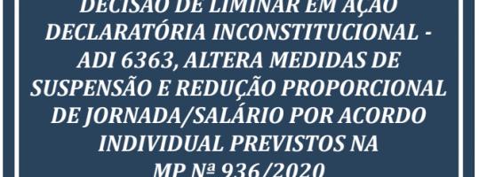 DECISÃO DE LIMINAR EM AÇÃO DECLARATÓRIA INCONSTITUCIONAL – ADI 6363, ALTERA MEDIDAS DE SUSPENSÃO E REDUÇÃO PROPORCIONAL DE JORNADA/SALÁRIO POR ACORDO INDIVIDUAL PREVISTOS NA  MP Nº 936/2020